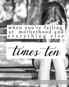 When You Feel Like You're Failing at Motherhood {and Everything Else x10}