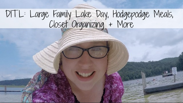 DITL_ Large Family Lake Day, Hodgepodge Meals, Closet Organizing + More