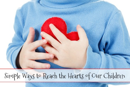 Simple Ways to Reach the Hearts of Our Children