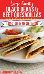 Large Family Black Bean and Beef Quesadilla Freezer Meals   Large Family Lunch Ideas